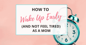 how to wake up early and not feel tired as a mom