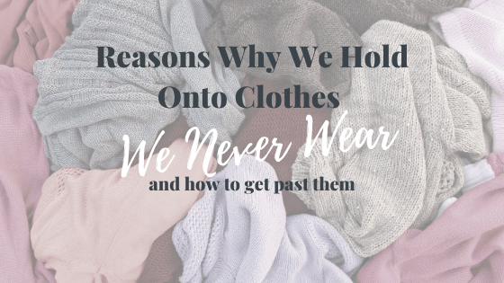 6 reasons why we hold onto clothes we never wear and how to get past them