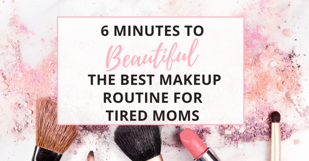6 minutes to beautiful - the best makeup routine for tired moms