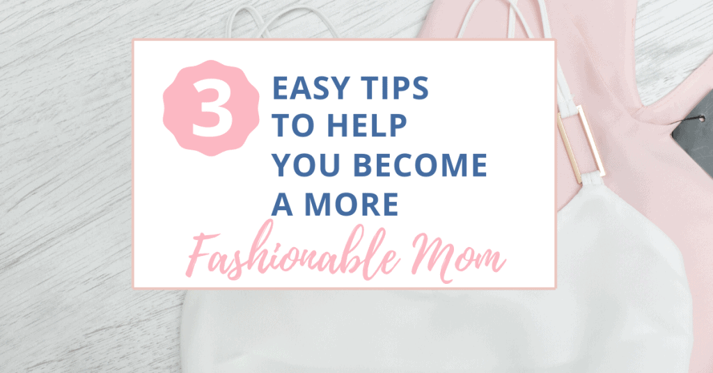 3 easy tips to help you become a more fashionable mom