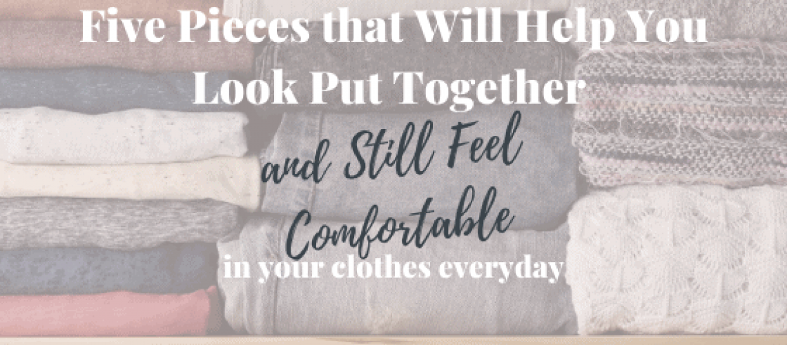 5 Pieces that Will Help You To Look Put Together and Still Feel Comfortable in Your clothes Everyday